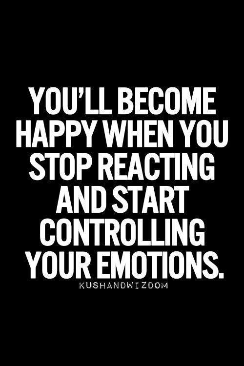 Control Emotions Quotes You Ll Become Happy When You Stop Reacting And Start Controlling You Inspirational Quotes Pictures Empowering Quotes Emotional Quotes