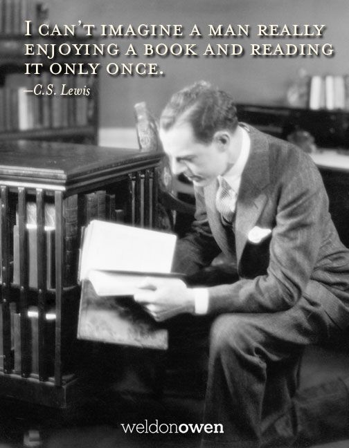 I cannot imagine really enjoying a book and only reading it once.  - C.S. Lewis | Weldon Owen
