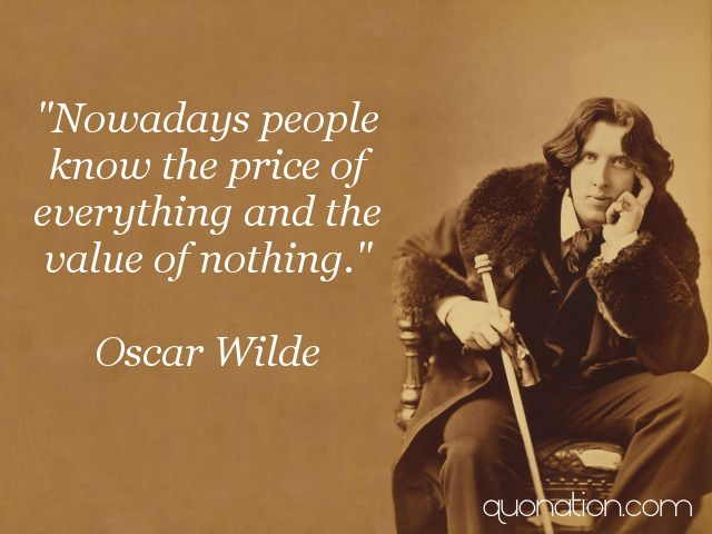 Nowadays people know the price of everything and the value of - price quotations