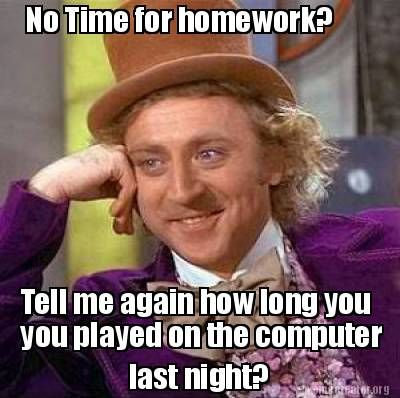 cad8b8edb5fe0e3b8831b21cf0827250 meme creator no time for homework? last night? you played on the