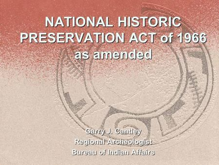 NATIONAL HISTORIC PRESERVATION ACT Of 1966 As Amended Garry J Cantley Regional Archeologist Bureau