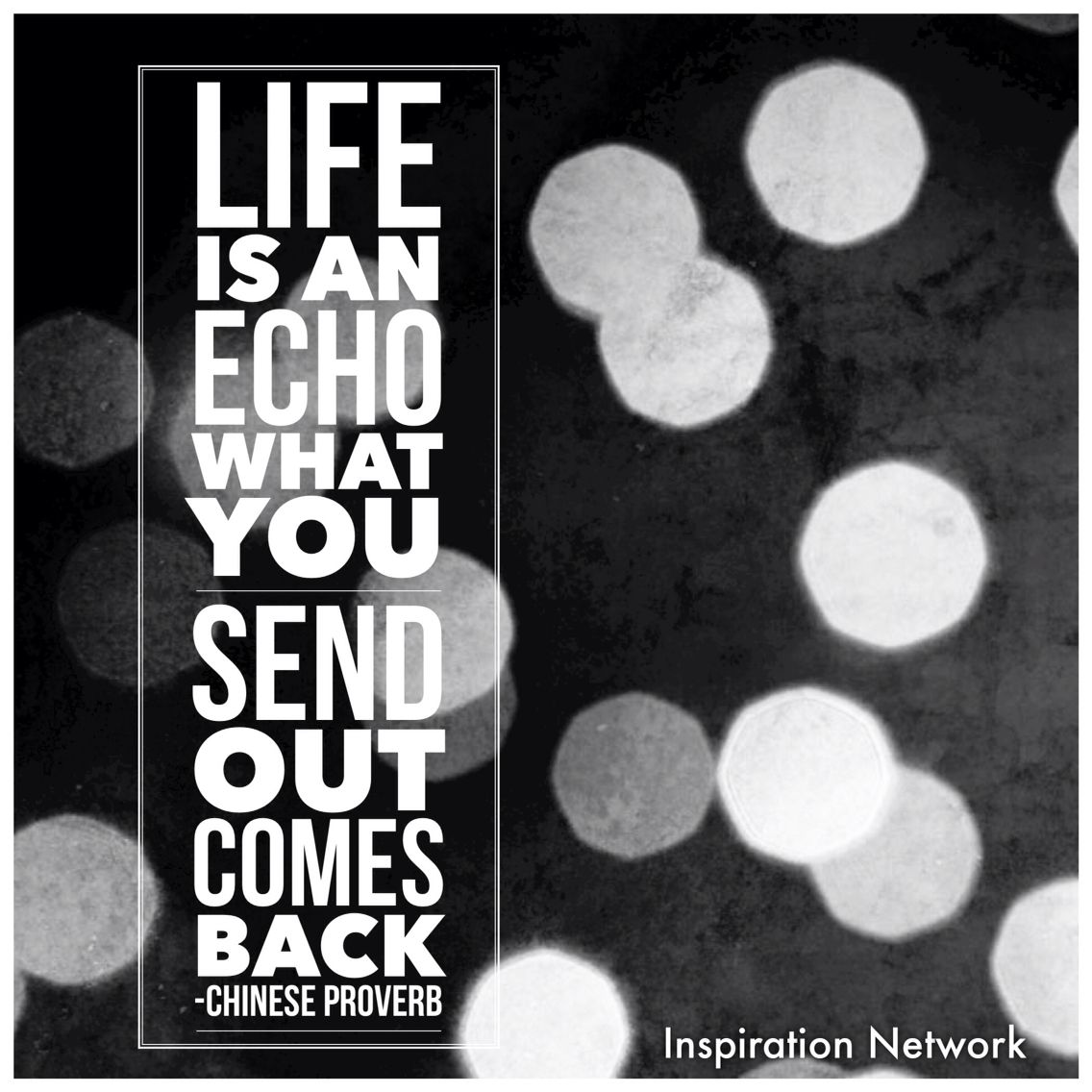 """Life is an echo; what you send out, comes back."" ~Chinese Proverb"