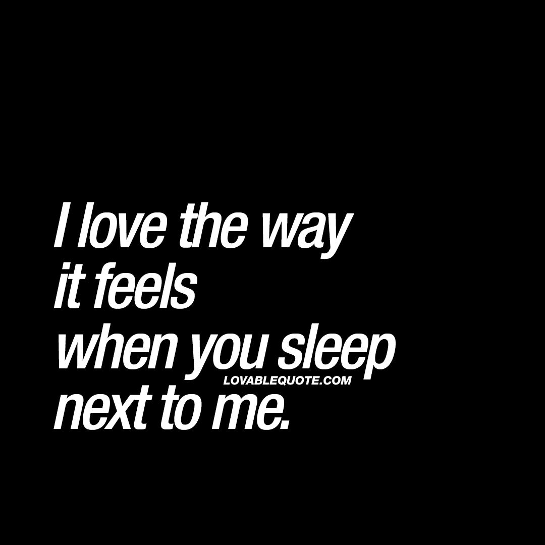 I Love The Way It Feels When You Sleep Next To Me Together