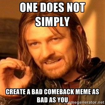 cae0e60a5feec9805c217a81a559ad0d one does not simply create a bad comeback meme as bad as you one