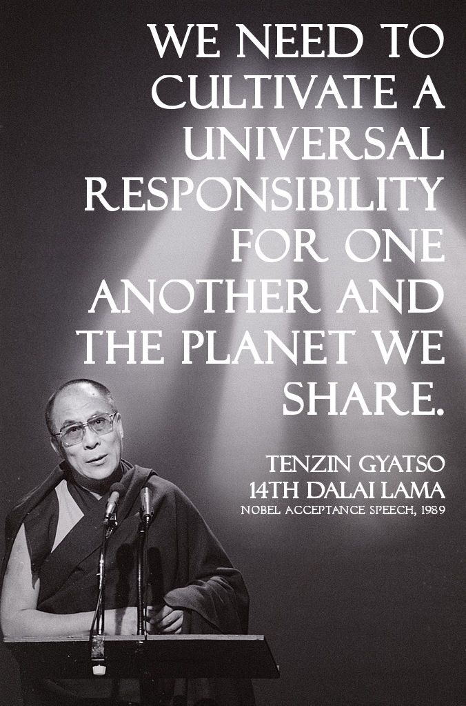 We need to cultivate a universal responsibility for one another and the planet we share. - Tenzin Gyatso, 14th Dalai Lama, at Nobel acceptance speech, 1989 |
