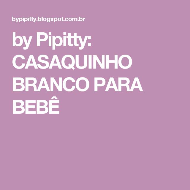 by Pipitty  CASAQUINHO BRANCO PARA BEBÊ  b1a2d742637
