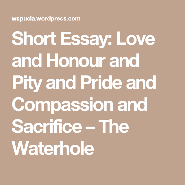 short essay love and honour and pity and pride and compassion and  short essay love and honour and pity and pride and compassion and sacrifice