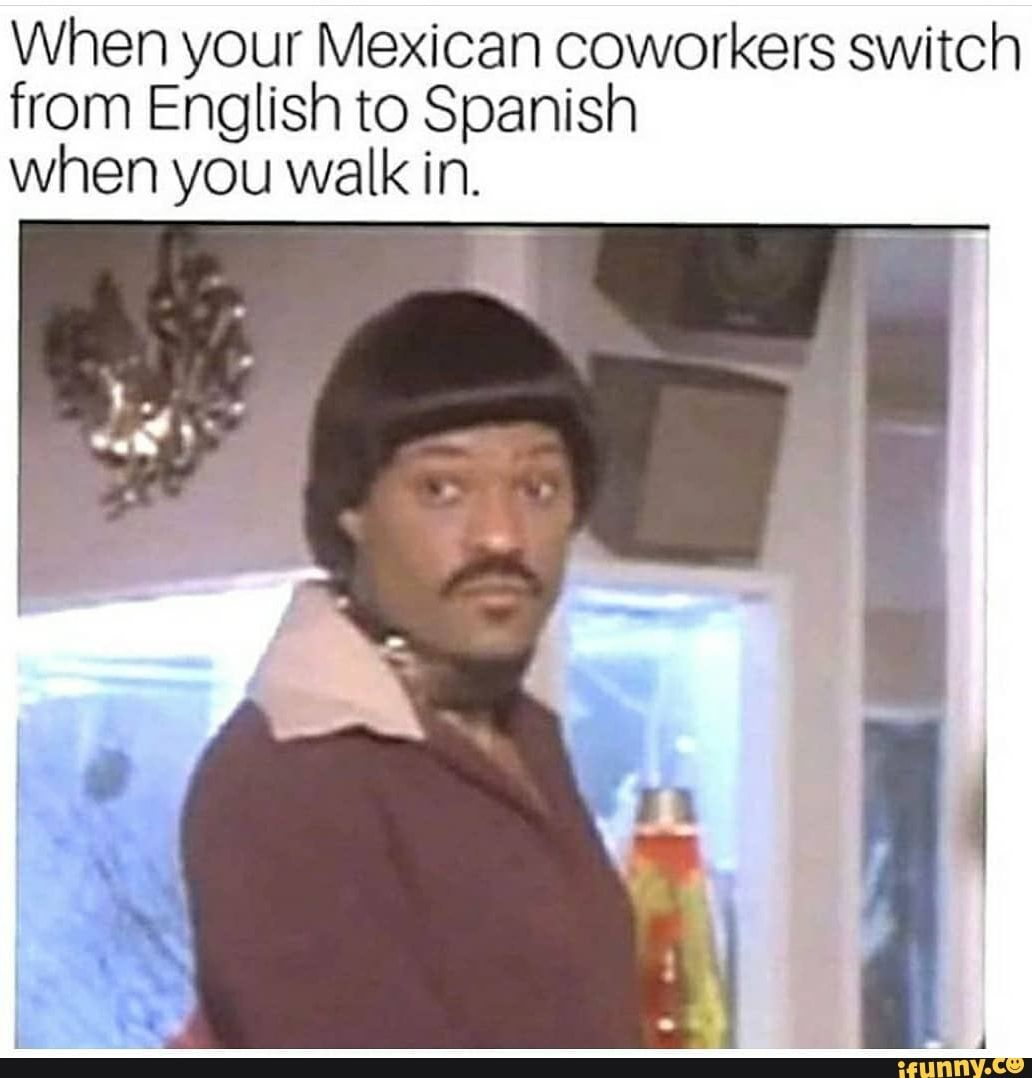When Your Mexican Coworkers Switch From English To Spanish When You Walk In Ifunny Mexican Funny Memes Funny Spanish Memes Work Memes