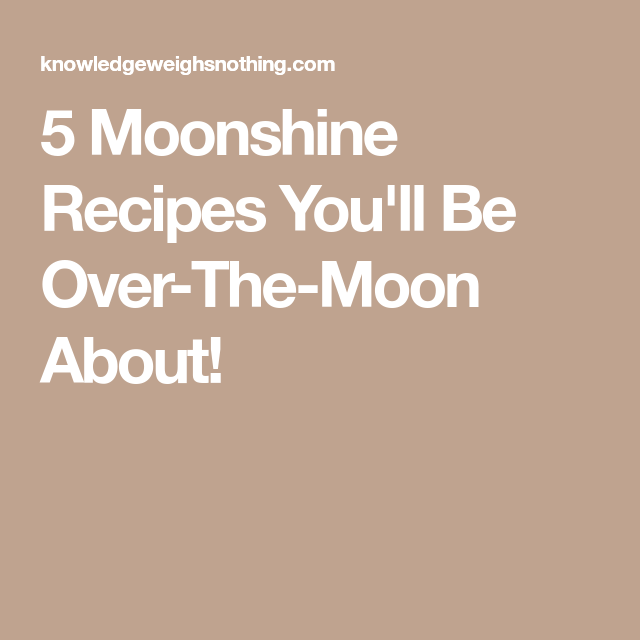 5 Moonshine Recipes Youll Be Over The Moon About Moonshine