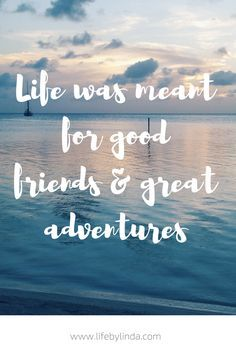 Life Was Meant For Good Friends Great Adventures
