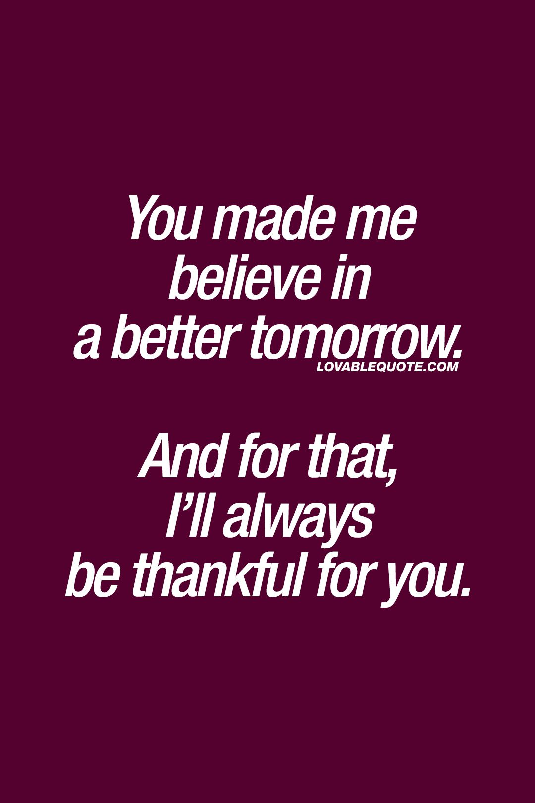 Quotes About Being Thankful For Someone for him and her: You made me believe in a better tomorrow  Quotes About Being Thankful For Someone