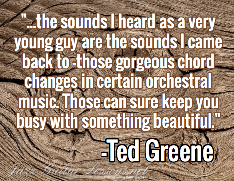 """""""...the sounds I heard as a very young guy are the sounds I came back to -those gorgeous chord changes in certain orchestral music. Those can sure keep you busy with something beautiful."""" / -Ted Greene"""
