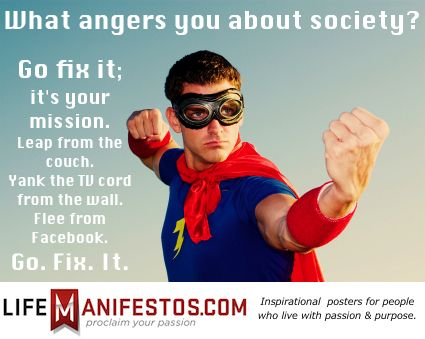 What angers you about society? Go fix it. It's your mission to do so.