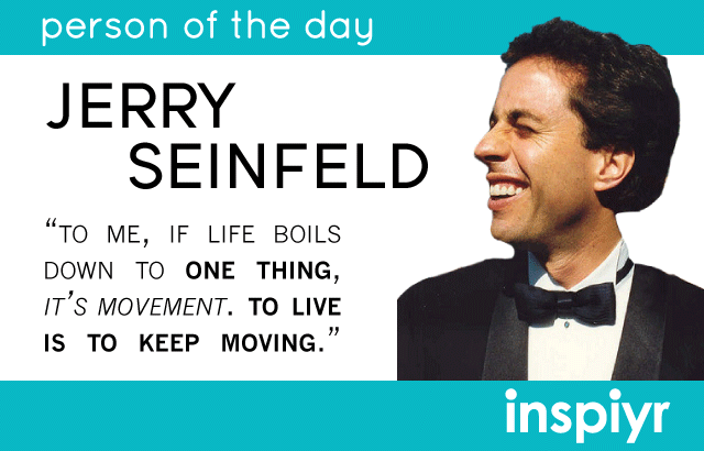 To Me If Life Boils Down To One Thing It S Movement To Live Is To Keep Moving Jerry Seinfeld Inspiyr S Pe Seinfeld Inspirational People Jerry Seinfeld