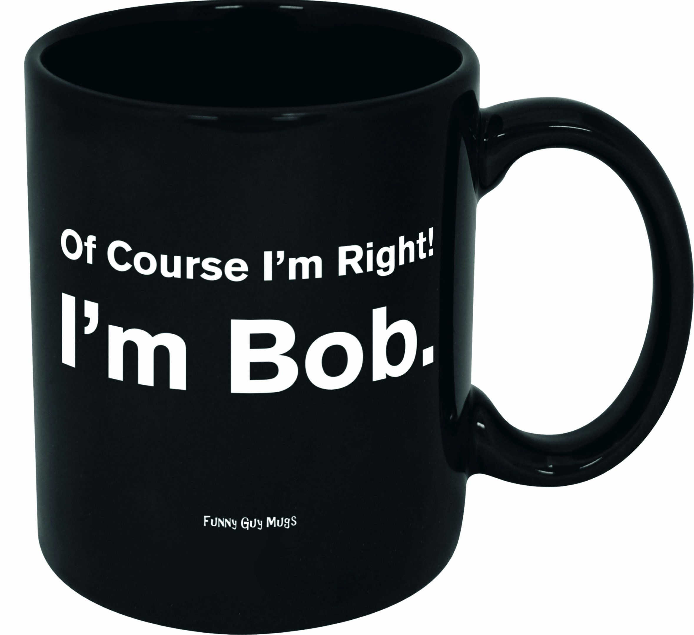 Amazon Com Funny Guy Mugs Of Course I M Right I M Bob Ceramic Coffee Mug Black 11 Ounce Kitchen Dining Mugs Funny Coffee Mugs Coffee Mugs