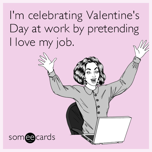 I M Celebrating Valentine S Day At Work By Pretending I Love My Job Funny Memes About Work Love My Job Valentines Day Memes