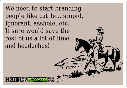 We need to start branding people like cattle... stupid, Ignorant, asshole, etc. It sure would save the rest of us a lot of time and headaches!