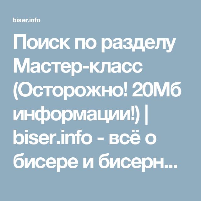 Поиск по разделу Мастер-класс (Осторожно! 20Мб информации!)   biser.info - всё о бисере и бисерном творчестве