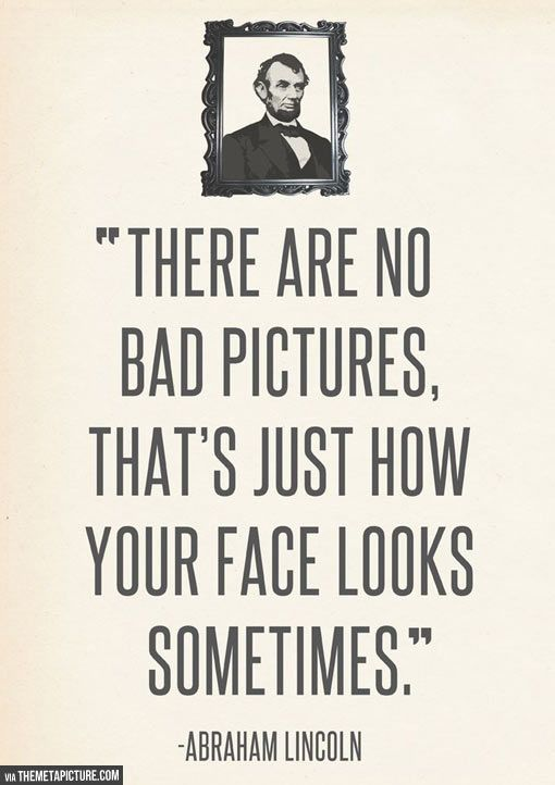 c1396c16c4 There are no bad pictures, that's just how your face looks sometimes.  -Abraham Lincoln