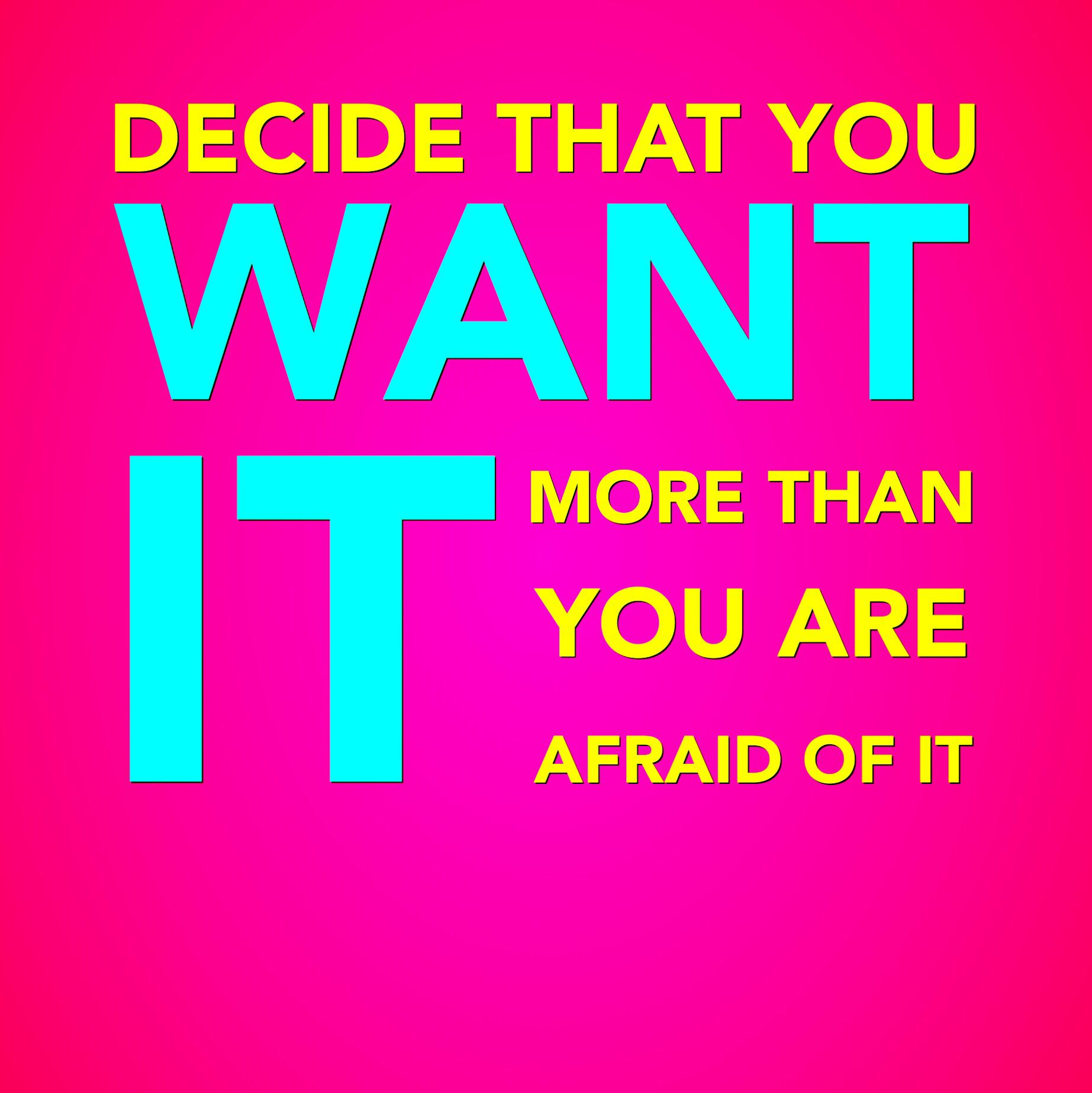 """""""Decide that you WANT it, more than you are AFRAID of it"""