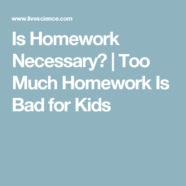 too much homework is bad for kids. livescience