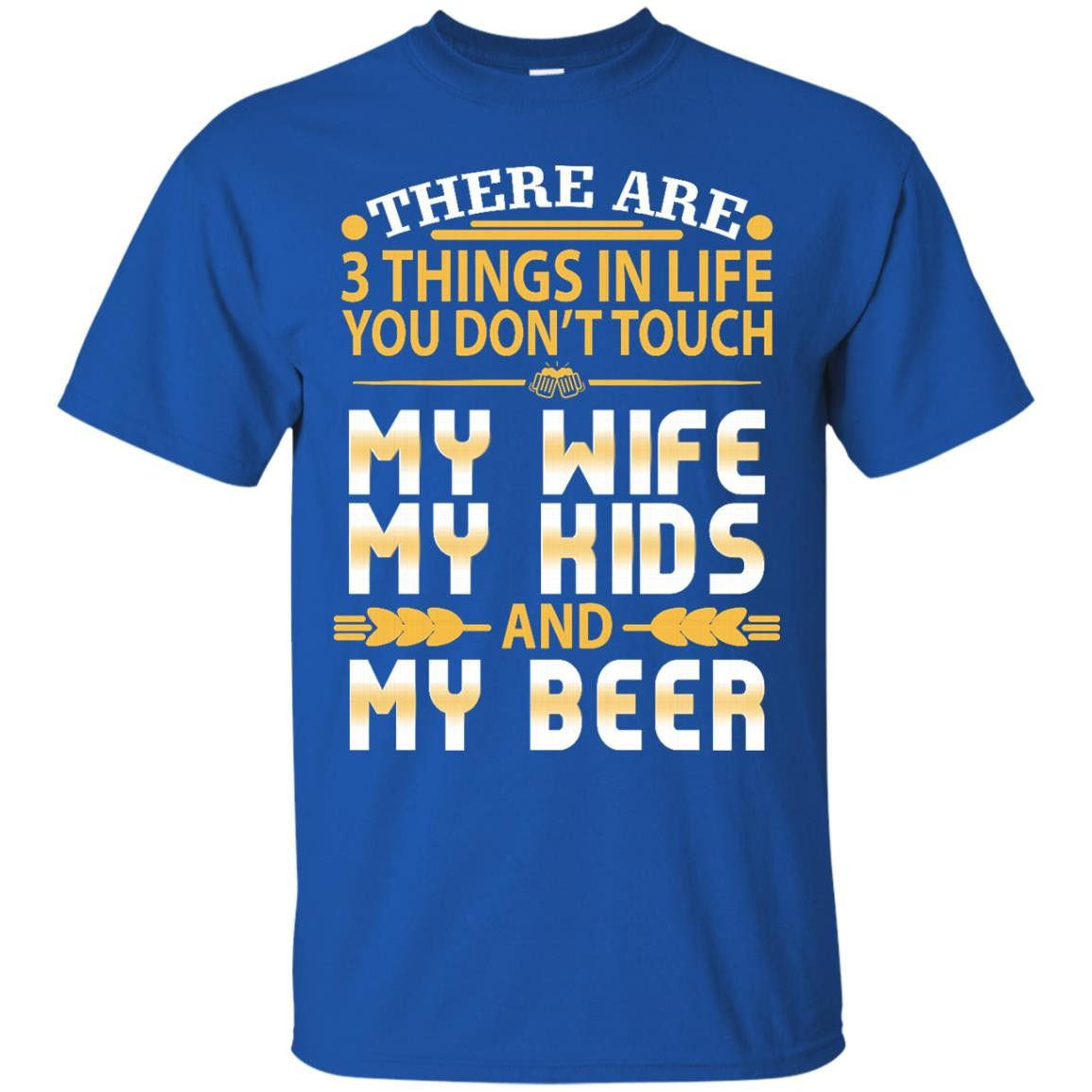 Family T-shirts There Are Three Things In My Life You Don't Touch Wife Kids And Beer Shirts Hoodies Sweatshirts