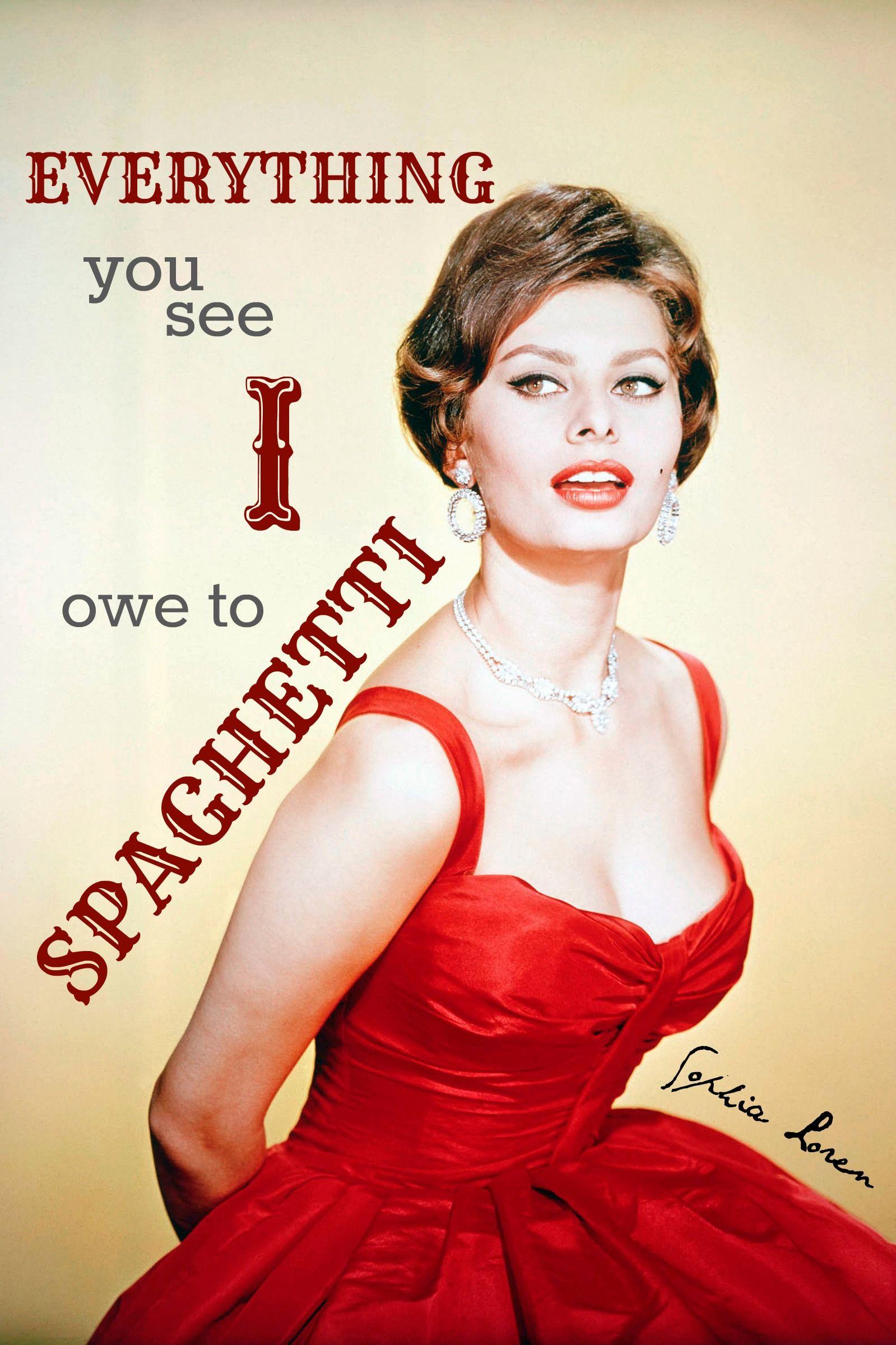 Everything you see I owe to spaghetti. - Sophia Loren ...