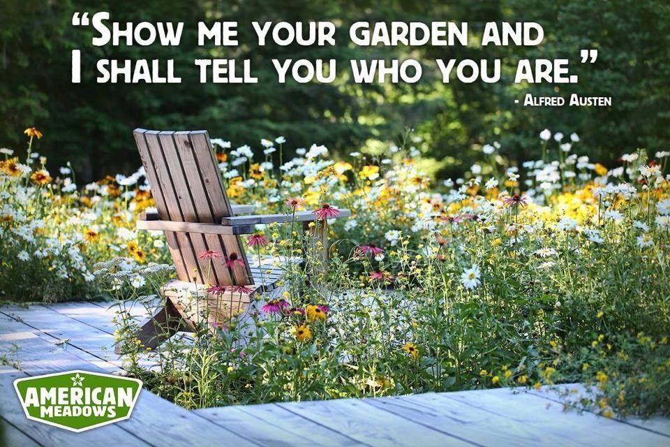 "Show me your garden, and I shall tell you who you are."" --Alfred Austin 