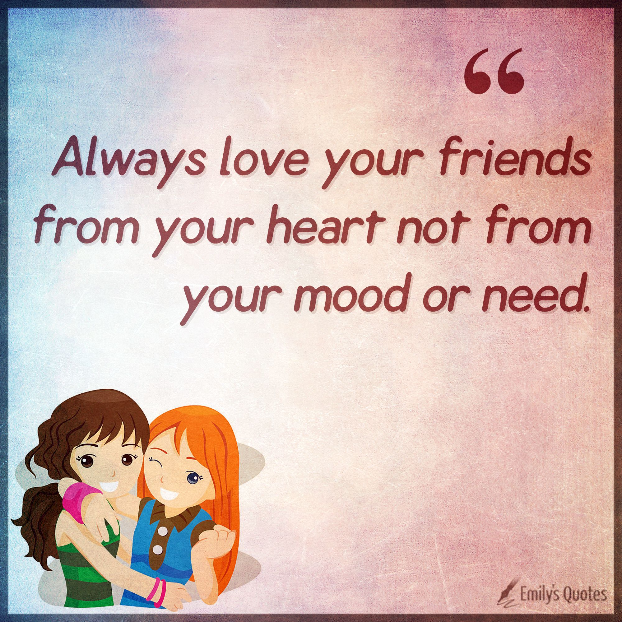 Always Love Your Friends From Your Heart Not From Your Mood Or Need Popular Inspirational Quotes At Emilysquotes Love You Friend Inspirational Quotes With Images Always Love You