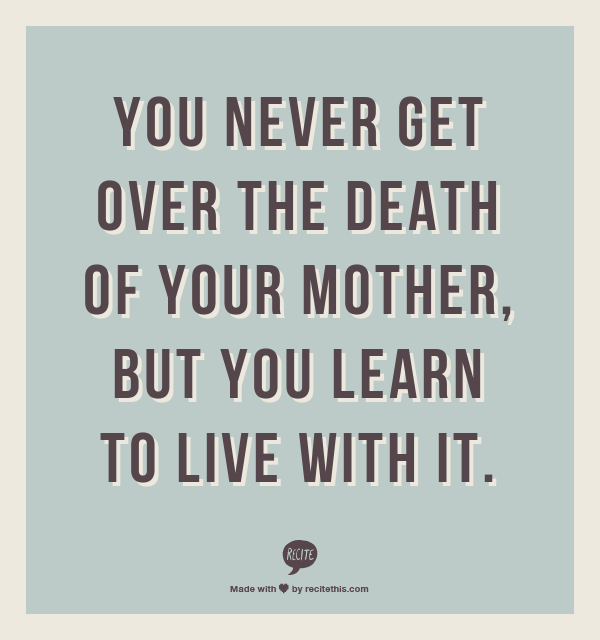 You Never Get Over The Death Of Your Mother, But You Learn