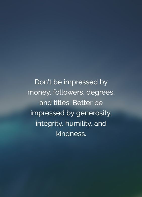 Don't be impressed by money, followers, degrees, and titles. Better be Impressed by generosity, integrity, humility, and kindness. #encouragingquotes #inspirationalquotes #motivationalquotes #positivequotes #dailyquotes #quoteoftheday #lifequotes #quotes #therandomvibez