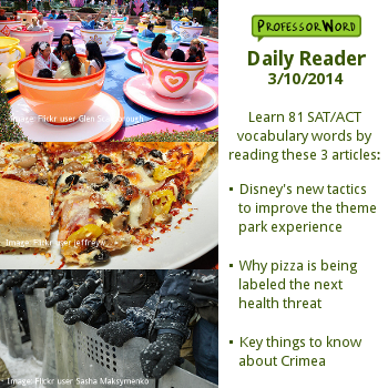 Learn 81 vocabulary words with 3 articles: Disney's new tactics to improve the theme park experience, why pizza is being labeled the next health threat, and key things to know about Crimea. http://www.professorword.com/blog/2014/03/10/daily-reader-edition-326