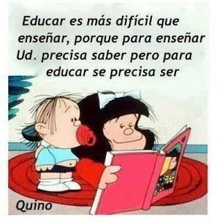 Educar es más difícil que enseñar.  Para enseñar se necesita saber pero para educar se necesita SER.