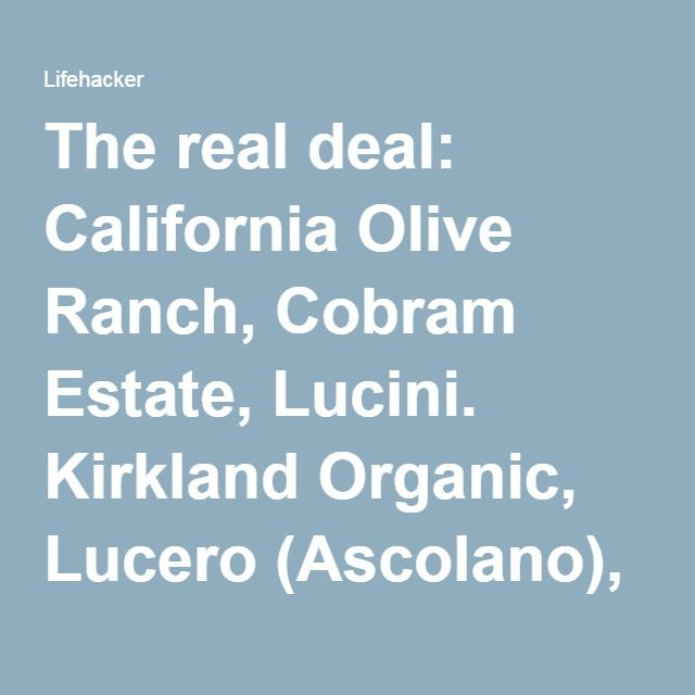 The real deal: California Olive Ranch, Cobram Estate, Lucini. Kirkland Organic, Lucero (Ascolano), McEvoy Ranch Organic are also noted by Eat Grown Local.