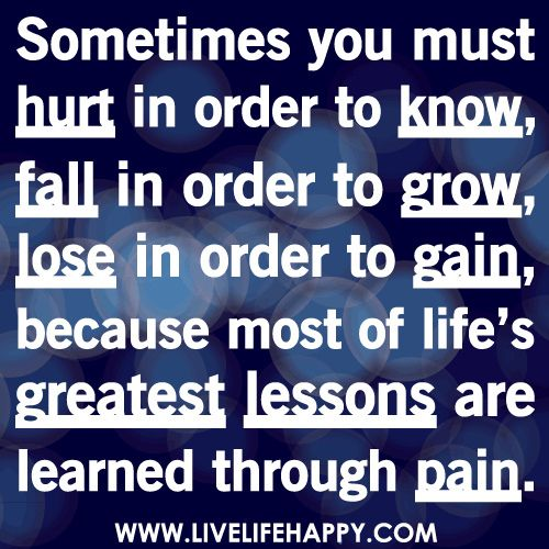 Sometimes you must hurt in order to know, fall in order to grow, lose in order to gain, because most of life's greatest lessons are learned through pain.