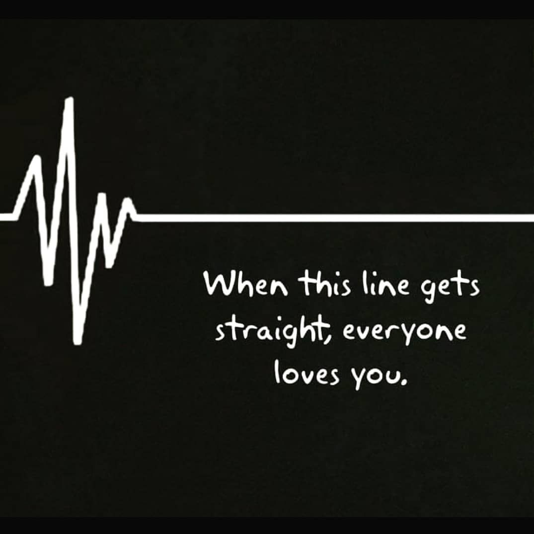 When This Line Gets Straight Everyone Loves You Deathline Alive Noone Cares Quotes Love You Love