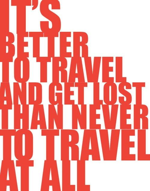 It's better to travel and get lost than never to travel at all.