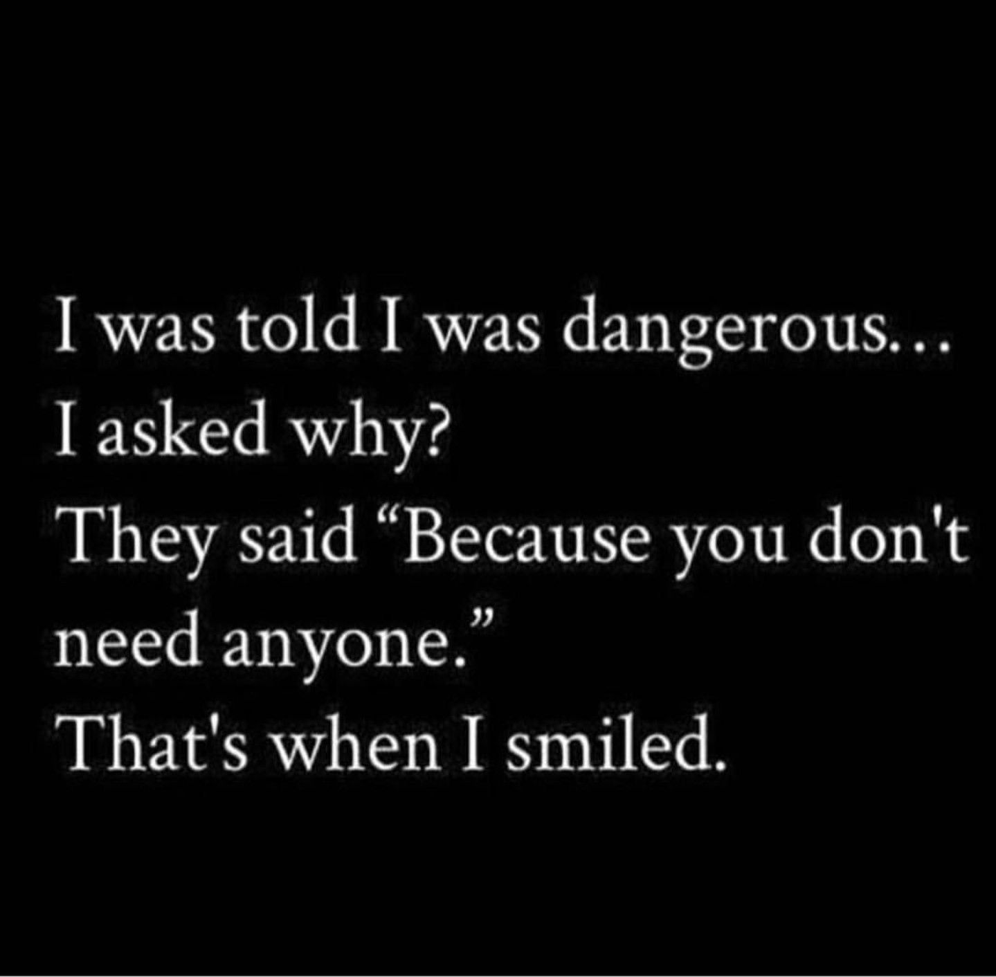 I Was Told I Was Dangerous Because I Dont Need Anyone Quotes