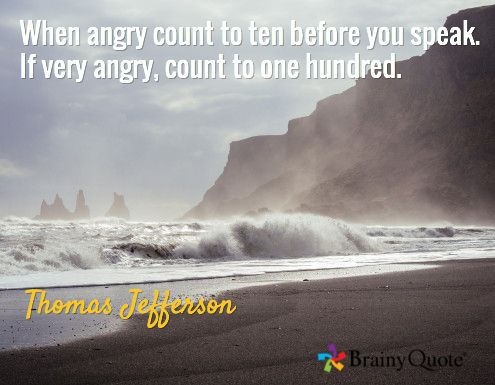 When angry count to ten before you speak. If very angry, count to one hundred. / Thomas Jefferson