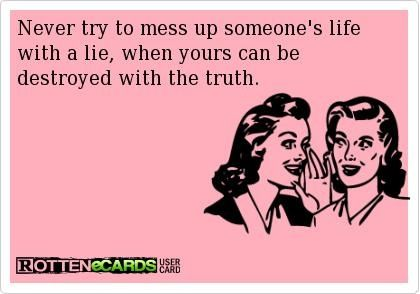 Never Try To Ruin Someones Life With A Lie When Yours Can Be