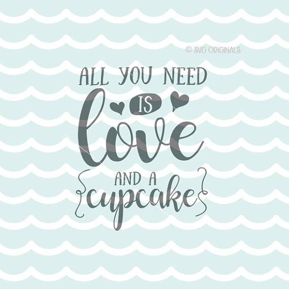 All You Need Is Love And A Cupcake Svg Cupcake Svg File Cricut Explore More Cupcakes Cupcake All Svg Quotes Cupcake Quotes All You Need Is Love