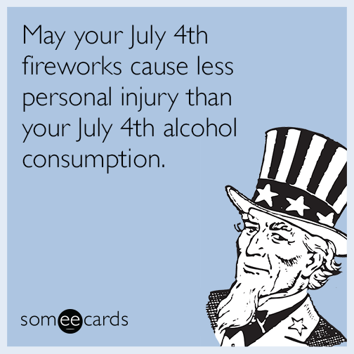 90253688 May your July 4th fireworks cause less personal injury than your July 4th  alcohol consumption.