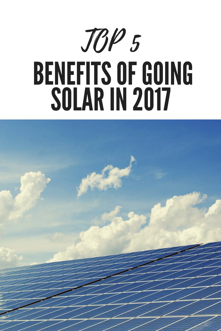Top 5 Benefits Of Going Solar In 2017 Solar Renewable Energy Solar Energy