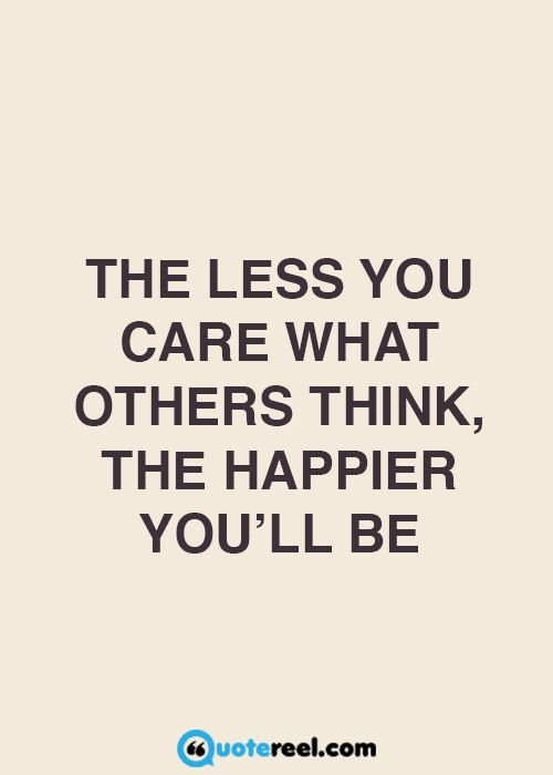 The Less You Care What Others Think The Happier You Ll Be Happy Quotes Inspirational 21st Quotes Wisdom Quotes