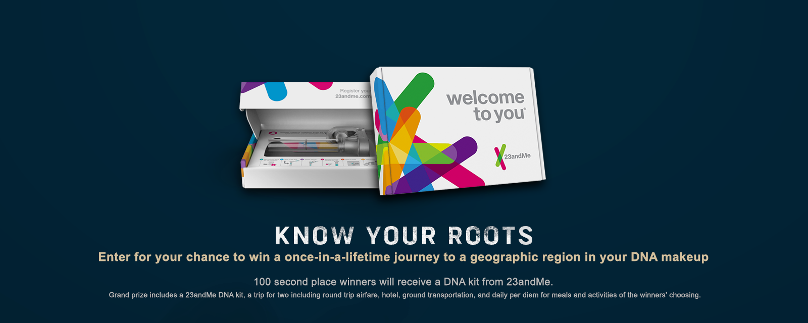 Know your roots.  Enter for your chance to win a once-in-a-lifetime journey to a geographic region in your DNA makeup.  100 second place winners will receive a DNA kit from 23andMe.  Grand prize includes a 23andMe DNA kit, a trip for two including round trip airfare, hotel, ground transportation, and a daily per diem for meals and activities of the winners' choosing.