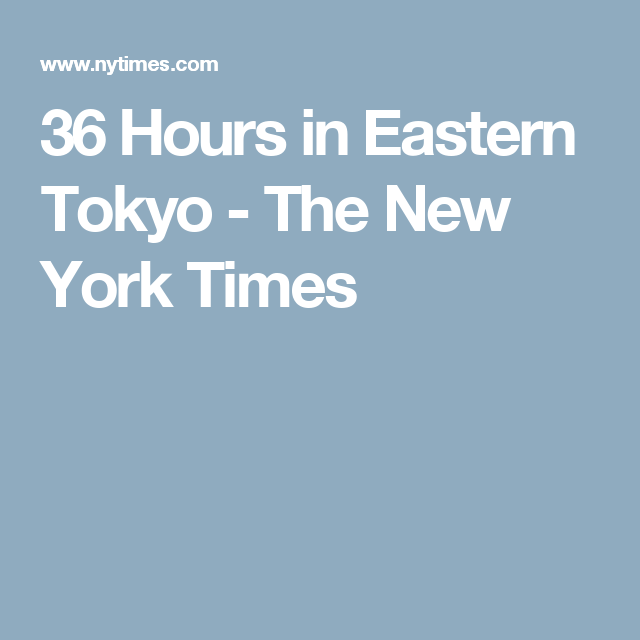 36 Hours in Eastern Tokyo - The New York Times