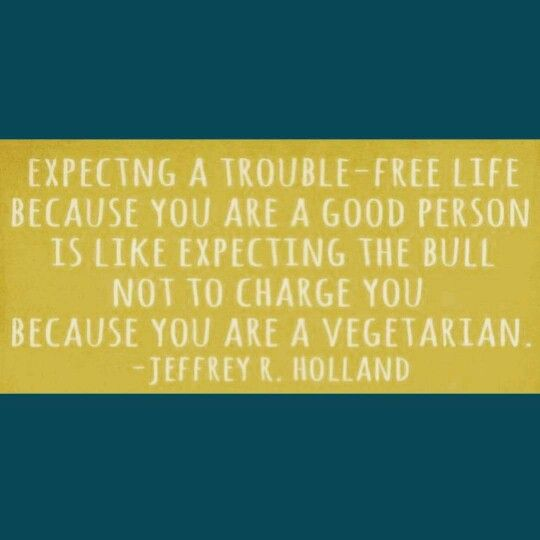 """Love this haha!! """"Expecting a trouble-free life because you are a good person is like expecting the bull not to charge you because you are a vegetarian."""" -Elder Jeffrey R. Holland #lds #sharegoodness #quotes"""