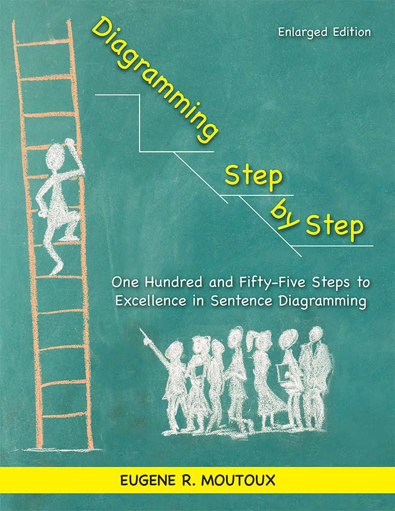 Diagramming step by step one hundred and fifty five steps to diagramming step by step one hundred and fifty five steps to excellence in sentence diagramming enlarged edition eugene moutoux educator and author ccuart Gallery