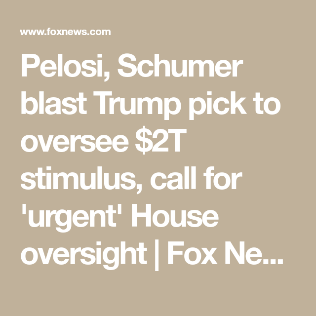 Pelosi, Schumer blast Trump pick to oversee $2T stimulus, call for 'urgent' House oversight | Fox News