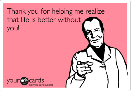 Thank you for helping me realize that life is better without you!